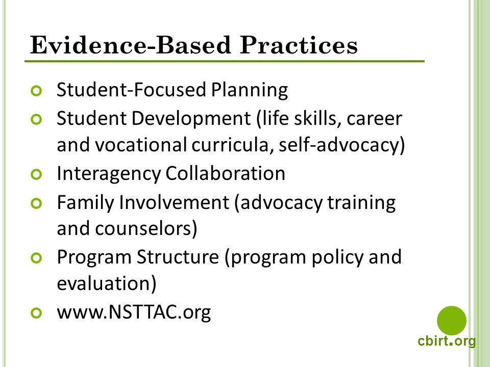 cbirt. org Evidence-Based Practices Student-Focused Planning Student Development (life skills, career and vocational curricula, self-advocacy) Interag