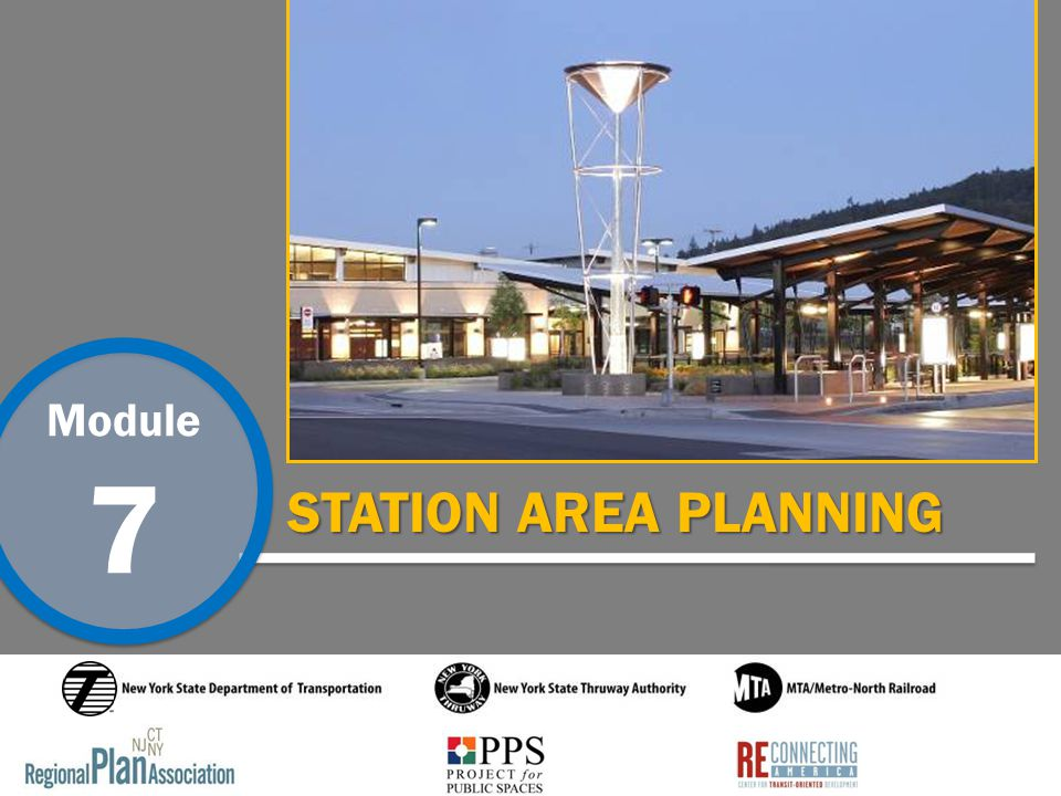 Module 7 Station Area Planning Introduction This is one of seven Transit Oriented Development training modules developed by the Regional Plan Association, the Project for Public Spaces and Reconnecting America under contract to the New York State Department of Transportation in collaboration with the New York State Thruway Authority and MTA/Metro-North Railroad.