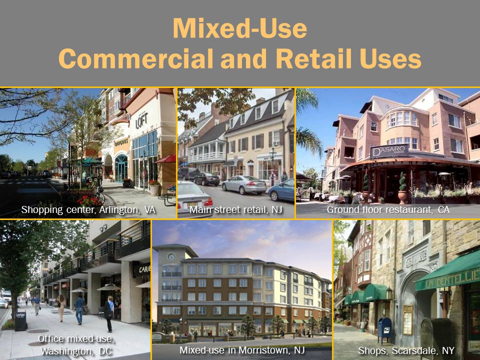 Mixed-Use Commercial and Retail Uses Shopping center, Arlington, VA Office mixed-use, Washington, DC Shops, Scarsdale, NY Ground floor restaurant, CA Main street retail, NJ Mixed-use in Morristown, NJ