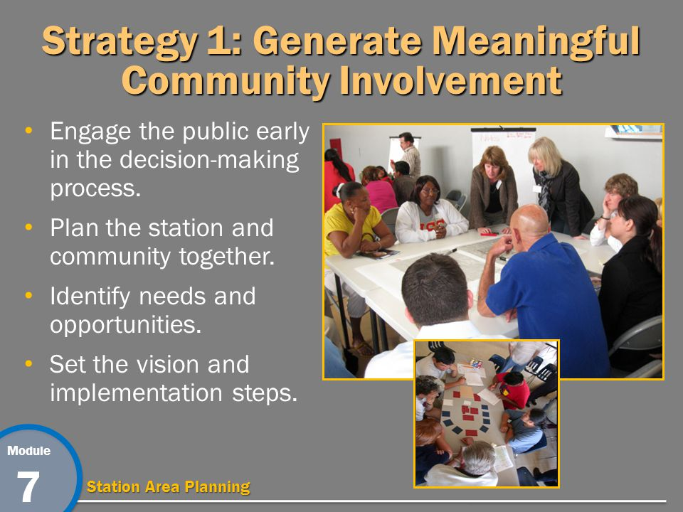 Module 7 Station Area Planning Strategy 1: Generate Meaningful Community Involvement Engage the public early in the decision-making process.