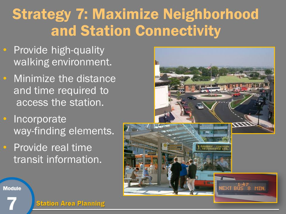 Module 7 Station Area Planning Strategy 7: Maximize Neighborhood and Station Connectivity Provide high-quality walking environment.