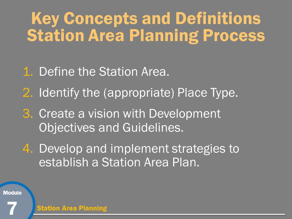 Module 7 Station Area Planning Key Concepts and Definitions Station Area Planning Process 1.Define the Station Area.