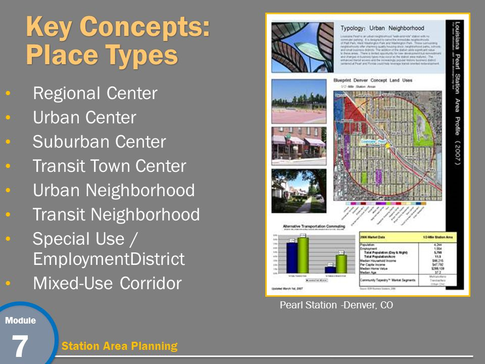 Module 7 Station Area Planning Key Concepts: Place Types Regional Center Urban Center Suburban Center Transit Town Center Urban Neighborhood Transit Neighborhood Special Use / EmploymentDistrict Mixed-Use Corridor Pearl Station -Denver, CO
