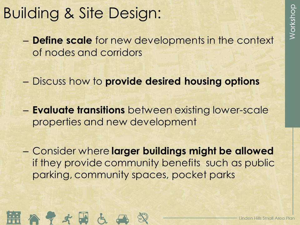 Workshop Building & Site Design: – Define scale for new developments in the context of nodes and corridors – Discuss how to provide desired housing options – Evaluate transitions between existing lower-scale properties and new development – Consider where larger buildings might be allowed if they provide community benefits such as public parking, community spaces, pocket parks