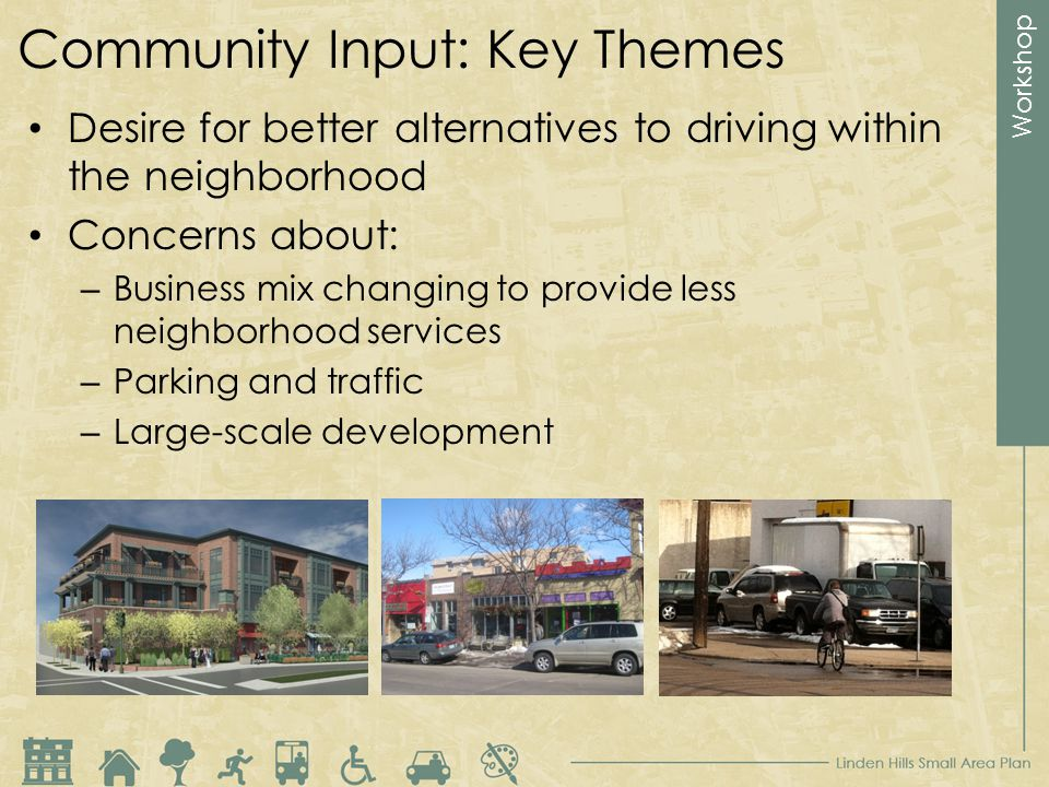 Workshop Community Input: Key Themes Desire for better alternatives to driving within the neighborhood Concerns about: – Business mix changing to provide less neighborhood services – Parking and traffic – Large-scale development