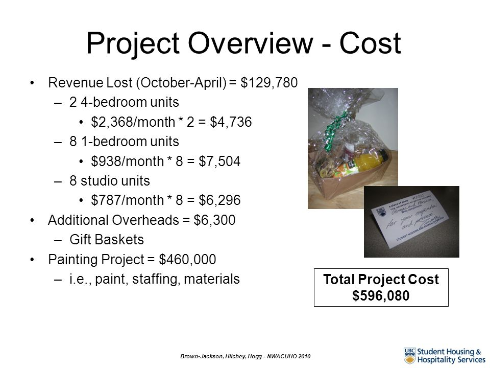 Project Overview - Cost Revenue Lost (October-April) = $129,780 –2 4-bedroom units $2,368/month * 2 = $4,736 –8 1-bedroom units $938/month * 8 = $7,504 –8 studio units $787/month * 8 = $6,296 Additional Overheads = $6,300 –Gift Baskets Painting Project = $460,000 –i.e., paint, staffing, materials Brown-Jackson, Hilchey, Hogg – NWACUHO 2010 Total Project Cost $596,080