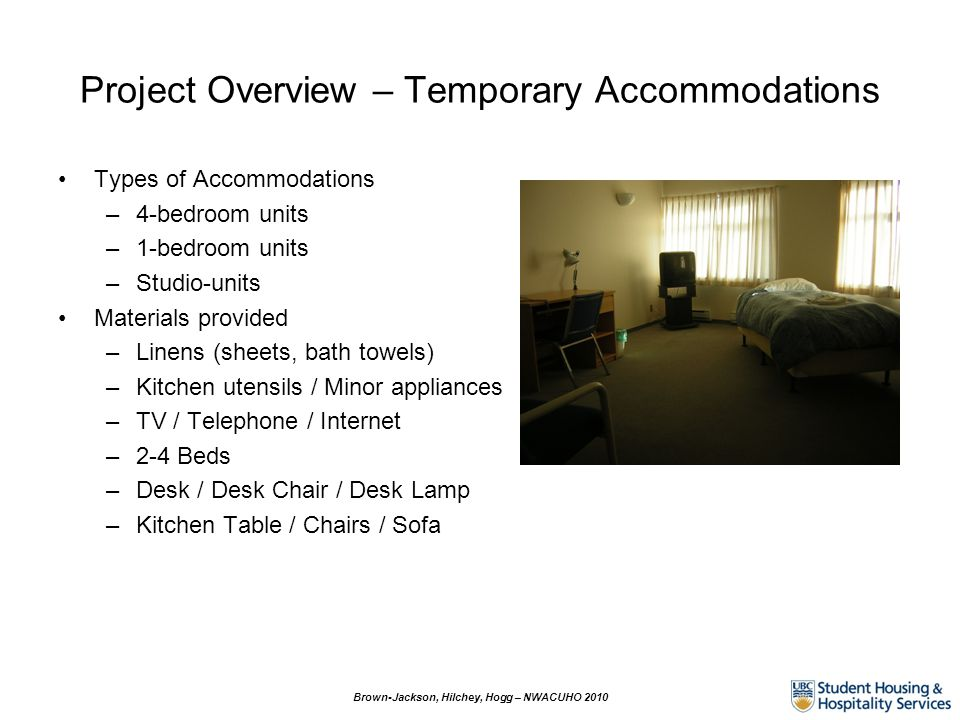 Project Overview – Temporary Accommodations Brown-Jackson, Hilchey, Hogg – NWACUHO 2010 Types of Accommodations –4-bedroom units –1-bedroom units –Studio-units Materials provided –Linens (sheets, bath towels) –Kitchen utensils / Minor appliances –TV / Telephone / Internet –2-4 Beds –Desk / Desk Chair / Desk Lamp –Kitchen Table / Chairs / Sofa