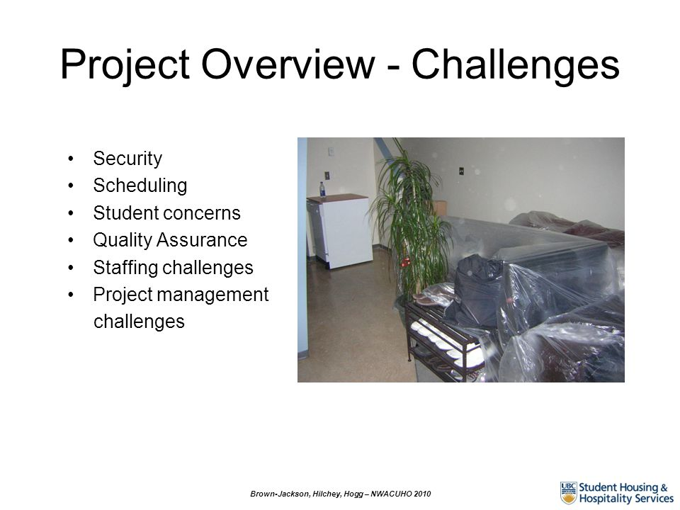 Project Overview - Challenges Security Scheduling Student concerns Quality Assurance Staffing challenges Project management challenges Brown-Jackson, Hilchey, Hogg – NWACUHO 2010