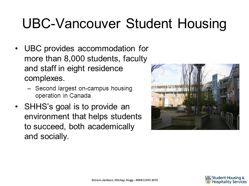 UBC-Vancouver Student Housing UBC provides accommodation for more than 8,000 students, faculty and staff in eight residence complexes. –Second largest