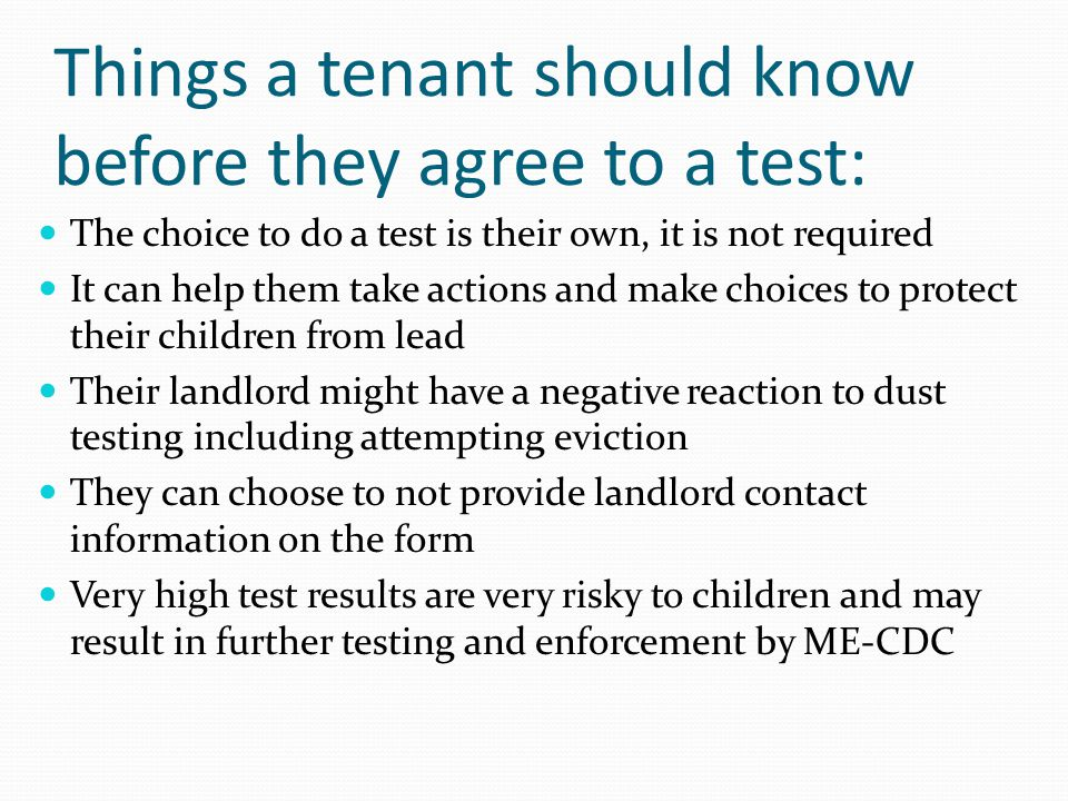 Things a tenant should know before they agree to a test: The choice to do a test is their own, it is not required It can help them take actions and make choices to protect their children from lead Their landlord might have a negative reaction to dust testing including attempting eviction They can choose to not provide landlord contact information on the form Very high test results are very risky to children and may result in further testing and enforcement by ME-CDC