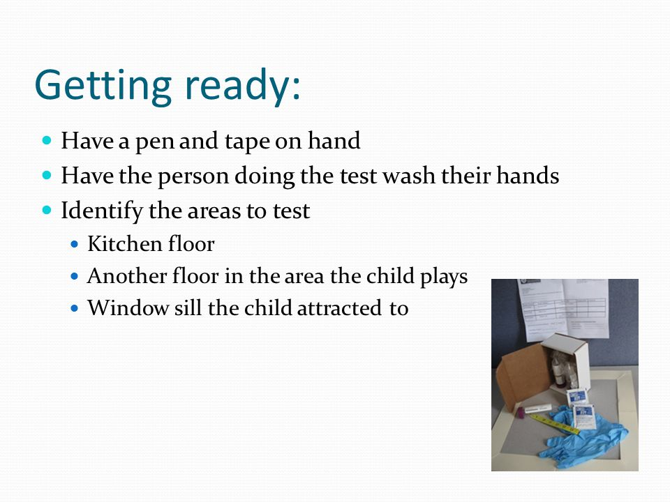 Getting ready: Have a pen and tape on hand Have the person doing the test wash their hands Identify the areas to test Kitchen floor Another floor in the area the child plays Window sill the child attracted to