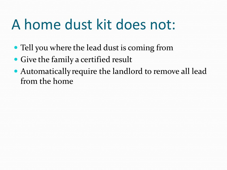 A home dust kit does not: Tell you where the lead dust is coming from Give the family a certified result Automatically require the landlord to remove all lead from the home