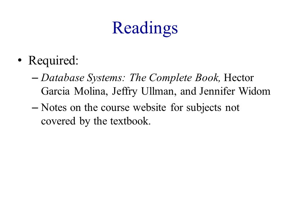 Readings Required: – Database Systems: The Complete Book, Hector Garcia Molina, Jeffry Ullman, and Jennifer Widom – Notes on the course website for subjects not covered by the textbook.