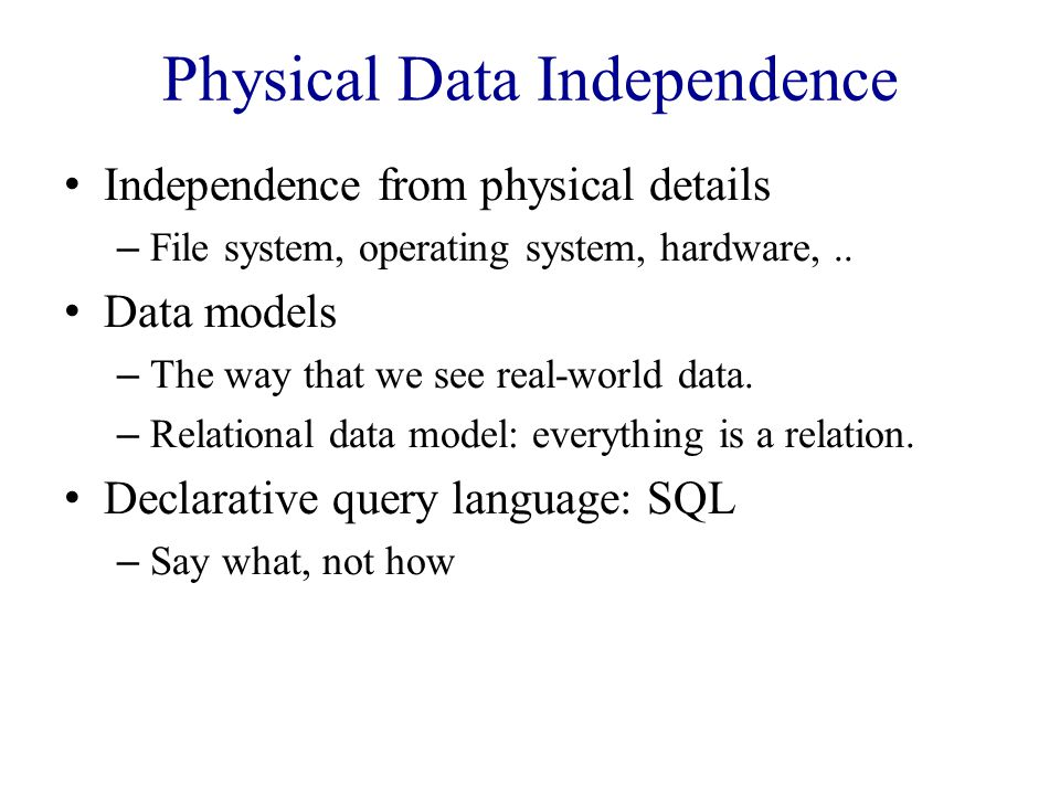Physical Data Independence Independence from physical details – File system, operating system, hardware,..