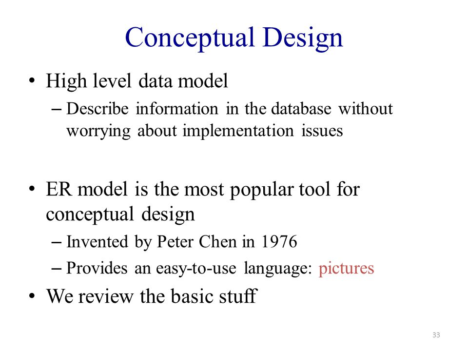 Conceptual Design High level data model – Describe information in the database without worrying about implementation issues ER model is the most popular tool for conceptual design – Invented by Peter Chen in 1976 – Provides an easy-to-use language: pictures We review the basic stuff 33