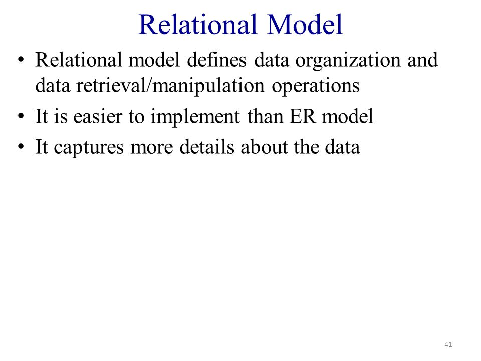 Relational Model Relational model defines data organization and data retrieval/manipulation operations It is easier to implement than ER model It captures more details about the data 41