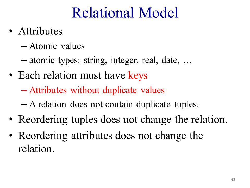 Relational Model Attributes – Atomic values – atomic types: string, integer, real, date, … Each relation must have keys – Attributes without duplicate values – A relation does not contain duplicate tuples.