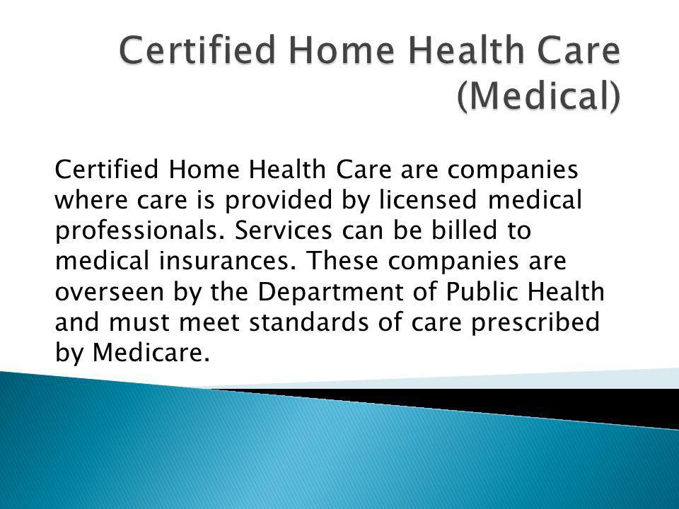 Certified Home Health Care are companies where care is provided by licensed medical professionals. Services can be billed to medical insurances. These