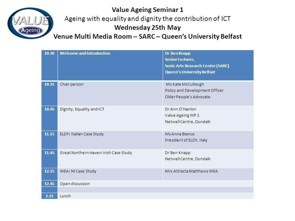 10.30Welcome and Introduction Dr Ben Knapp Senior Lecturer, Sonic Arts Research Centre (SARC) Queens University Belfast 10.35Chair person Ms Kate McCullough Policy and Development Officer Older People s Advocate 10.45Dignity, Equality and ICT Dr Ann OHanlon Value Ageing WP 1 Netwell Centre, Dundalk 11.15ELDY: Italian Case Study Ms Anna Bianco President of ELDY, Italy 11.45Great Northern Haven: Irish Case Study Dr Ben Knapp Netwell Centre, Dundalk 12.15WEA: NI Case Study Mrs Attracta Matthews WEA 12.45Open discussion 1.15Lunch Value Ageing Seminar 1 Ageing with equality and dignity the contribution of ICT Wednesday 25th May Venue Multi Media Room – SARC – Queens University Belfast