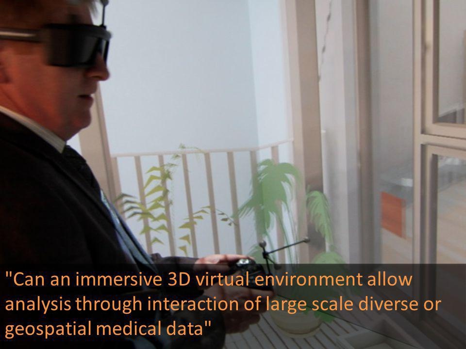 Can an immersive 3D virtual environment allow analysis through interaction of large scale diverse or geospatial medical data