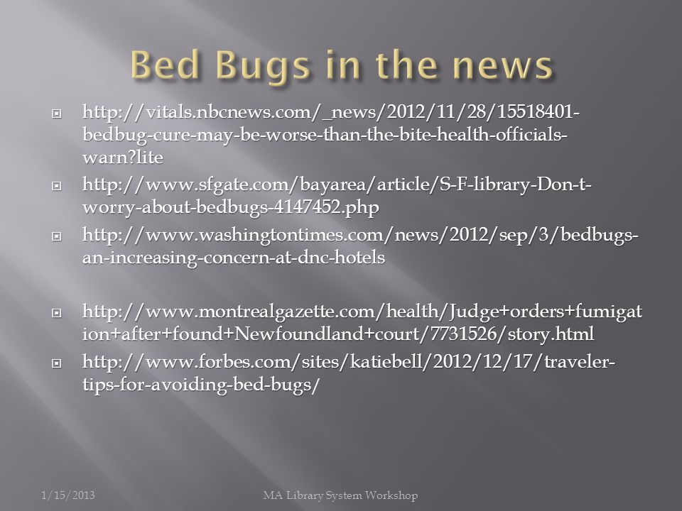 http://vitals.nbcnews.com/_news/2012/11/28/15518401- bedbug-cure-may-be-worse-than-the-bite-health-officials- warn lite http://vitals.nbcnews.com/_news/2012/11/28/15518401- bedbug-cure-may-be-worse-than-the-bite-health-officials- warn lite http://www.sfgate.com/bayarea/article/S-F-library-Don-t- worry-about-bedbugs-4147452.php http://www.sfgate.com/bayarea/article/S-F-library-Don-t- worry-about-bedbugs-4147452.php http://www.washingtontimes.com/news/2012/sep/3/bedbugs- an-increasing-concern-at-dnc-hotels http://www.washingtontimes.com/news/2012/sep/3/bedbugs- an-increasing-concern-at-dnc-hotels http://www.montrealgazette.com/health/Judge+orders+fumigat ion+after+found+Newfoundland+court/7731526/story.html http://www.montrealgazette.com/health/Judge+orders+fumigat ion+after+found+Newfoundland+court/7731526/story.html http://www.forbes.com/sites/katiebell/2012/12/17/traveler- tips-for-avoiding-bed-bugs http://www.forbes.com/sites/katiebell/2012/12/17/traveler- tips-for-avoiding-bed-bugs / 1/15/2013MA Library System Workshop