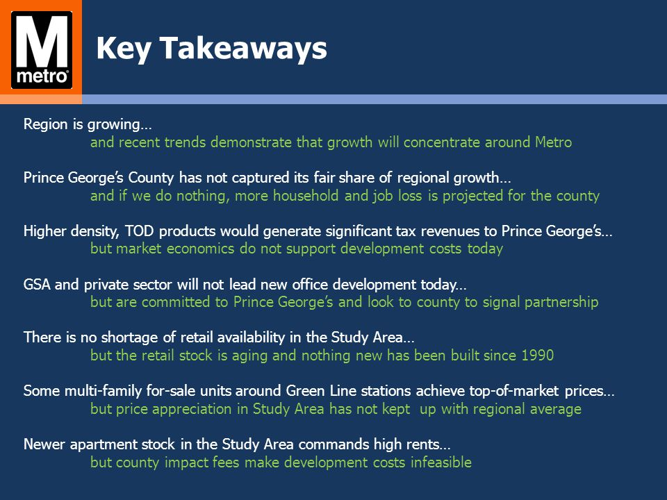 Key Takeaways Region is growing… and recent trends demonstrate that growth will concentrate around Metro Prince Georges County has not captured its fa