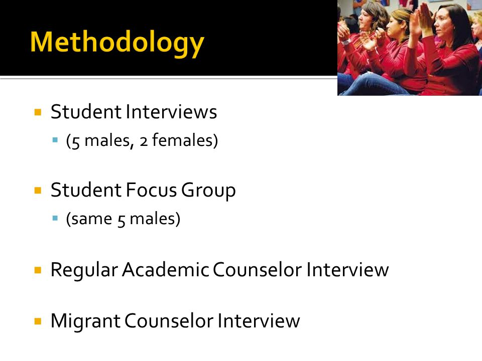 Student Interviews (5 males, 2 females) Student Focus Group (same 5 males) Regular Academic Counselor Interview Migrant Counselor Interview