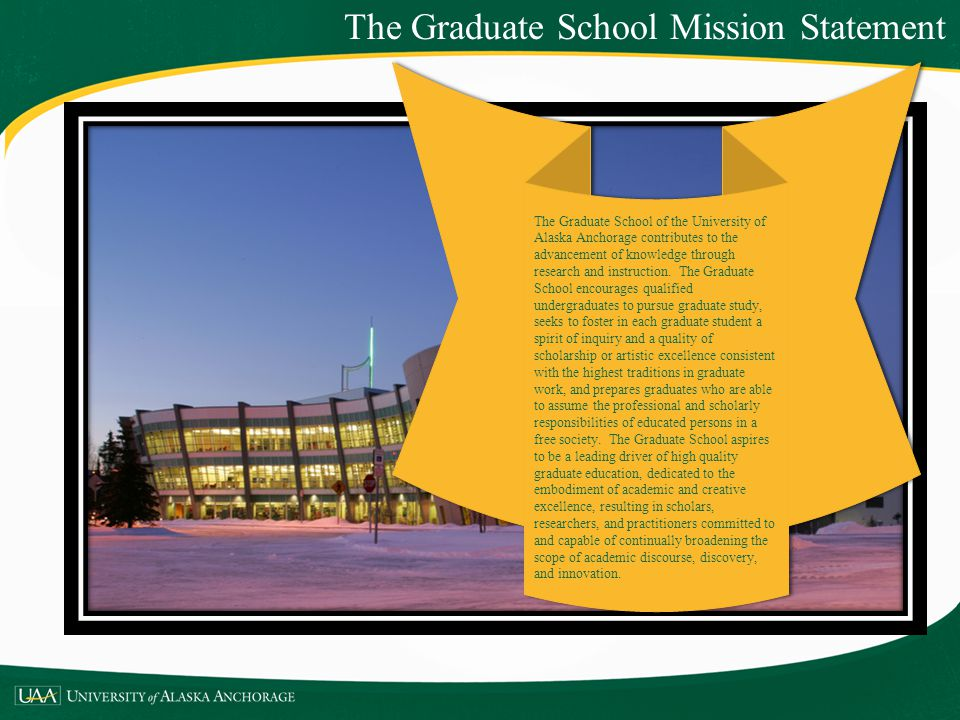 The Graduate School Mission Statement The Graduate School of the University of Alaska Anchorage contributes to the advancement of knowledge through re
