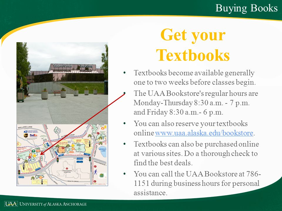 Get your Textbooks Textbooks become available generally one to two weeks before classes begin. The UAA Bookstore's regular hours are Monday-Thursday 8
