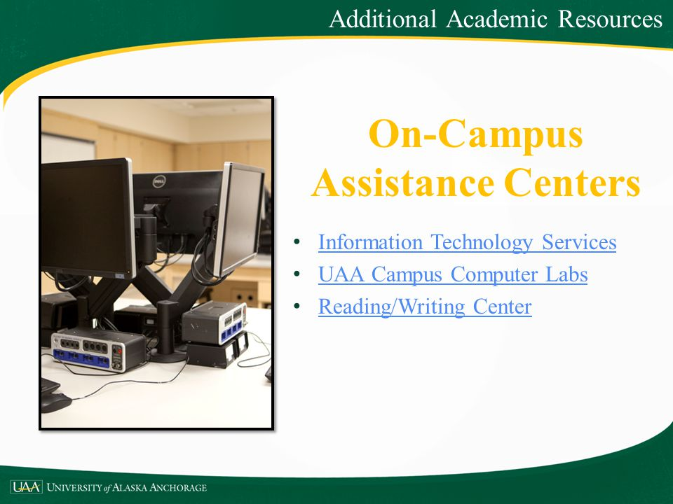 On-Campus Assistance Centers Information Technology Services UAA Campus Computer Labs Reading/Writing Center Additional Academic Resources