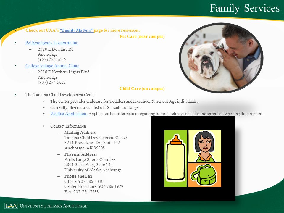 Check out UAAs Family Matters page for more resources.Family Matters Pet Care (near campus) Pet Emergency Treatment Inc – 2320 E Dowling Rd Anchorage