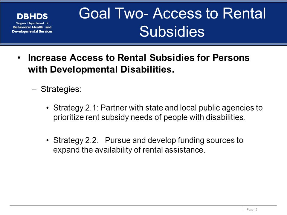Page 12 DBHDS Virginia Department of Behavioral Health and Developmental Services Goal Two- Access to Rental Subsidies Increase Access to Rental Subsi