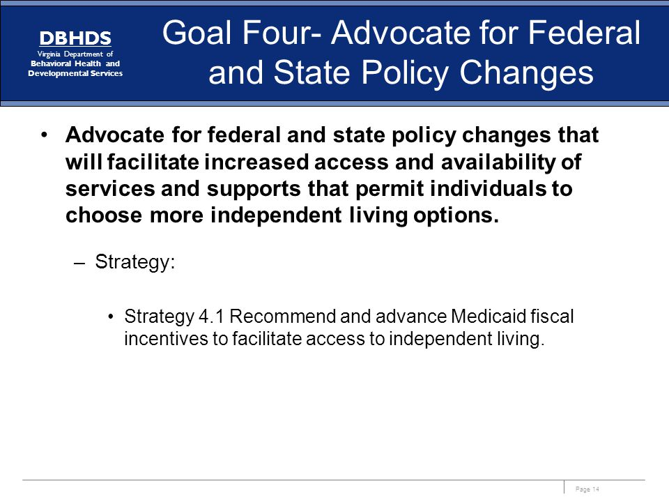 Page 14 DBHDS Virginia Department of Behavioral Health and Developmental Services Goal Four- Advocate for Federal and State Policy Changes Advocate fo
