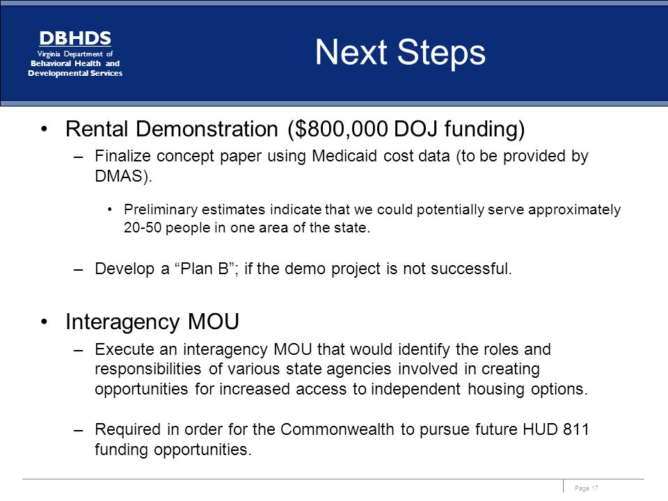 Page 17 DBHDS Virginia Department of Behavioral Health and Developmental Services Next Steps Rental Demonstration ($800,000 DOJ funding) –Finalize concept paper using Medicaid cost data (to be provided by DMAS).