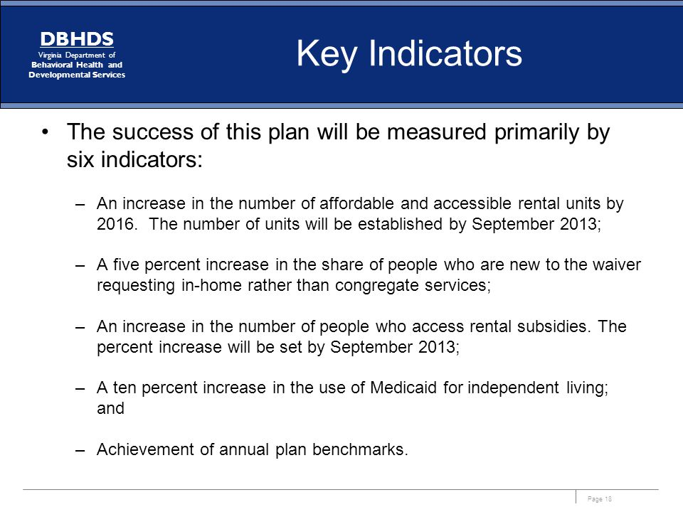 Page 18 DBHDS Virginia Department of Behavioral Health and Developmental Services Key Indicators The success of this plan will be measured primarily b
