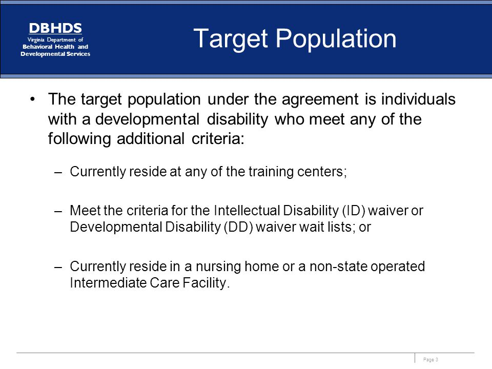 Page 3 DBHDS Virginia Department of Behavioral Health and Developmental Services Target Population The target population under the agreement is indivi