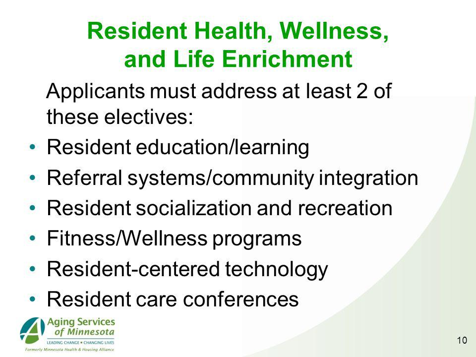 Resident Health, Wellness, and Life Enrichment Applicants must address at least 2 of these electives: Resident education/learning Referral systems/community integration Resident socialization and recreation Fitness/Wellness programs Resident-centered technology Resident care conferences 10