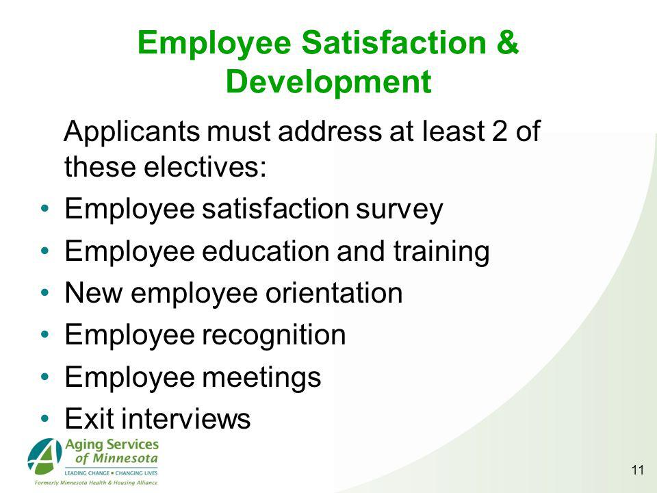 Employee Satisfaction & Development Applicants must address at least 2 of these electives: Employee satisfaction survey Employee education and training New employee orientation Employee recognition Employee meetings Exit interviews 11