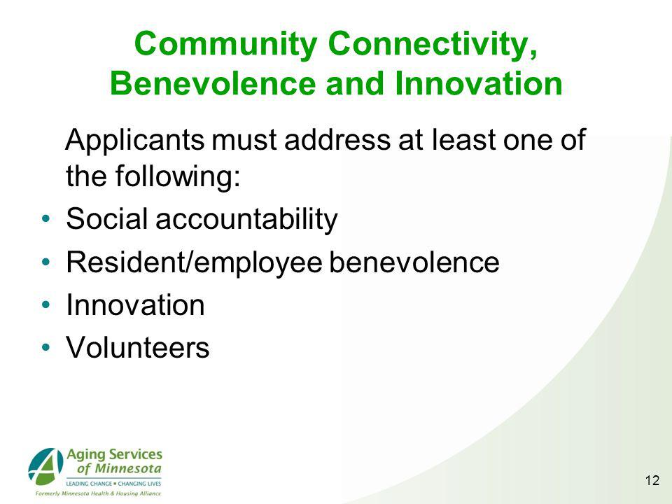 Community Connectivity, Benevolence and Innovation Applicants must address at least one of the following: Social accountability Resident/employee benevolence Innovation Volunteers 12