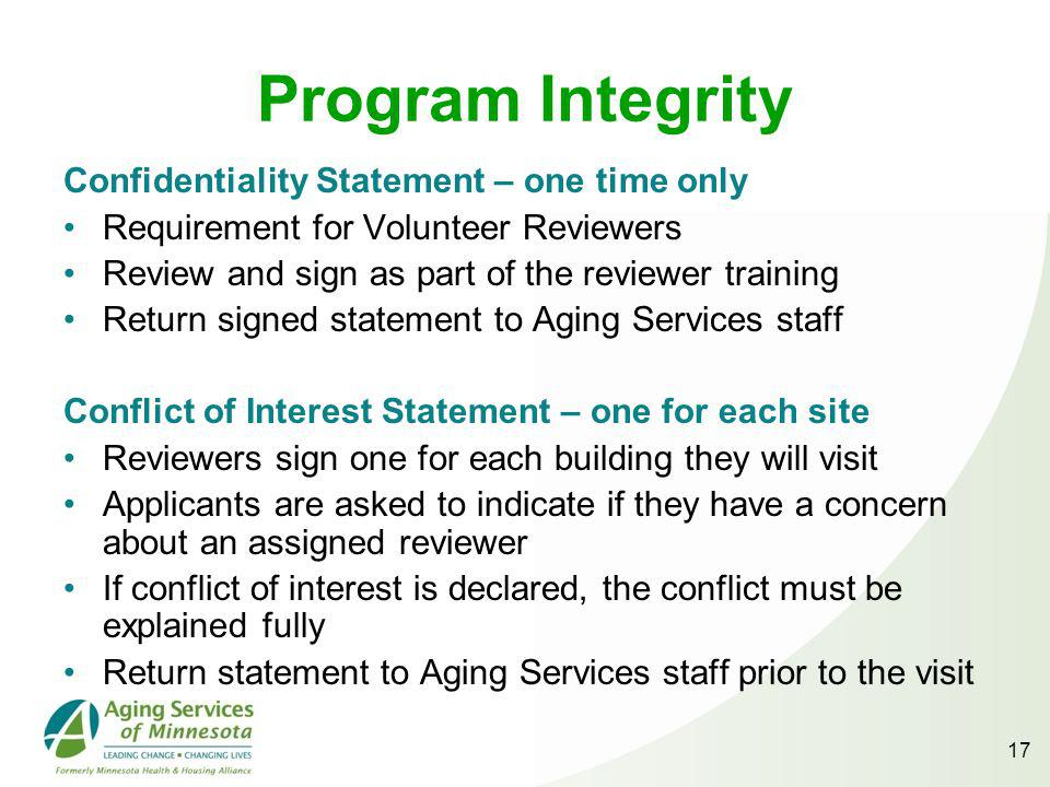 17 Program Integrity Confidentiality Statement – one time only Requirement for Volunteer Reviewers Review and sign as part of the reviewer training Return signed statement to Aging Services staff Conflict of Interest Statement – one for each site Reviewers sign one for each building they will visit Applicants are asked to indicate if they have a concern about an assigned reviewer If conflict of interest is declared, the conflict must be explained fully Return statement to Aging Services staff prior to the visit