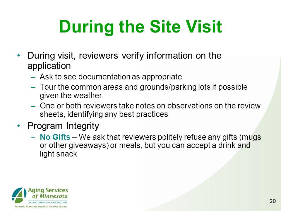 During the Site Visit During visit, reviewers verify information on the application –Ask to see documentation as appropriate –Tour the common areas and grounds/parking lots if possible given the weather.