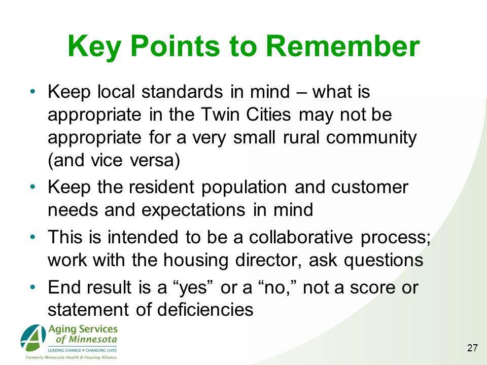 27 Key Points to Remember Keep local standards in mind – what is appropriate in the Twin Cities may not be appropriate for a very small rural community (and vice versa) Keep the resident population and customer needs and expectations in mind This is intended to be a collaborative process; work with the housing director, ask questions End result is a yes or a no, not a score or statement of deficiencies