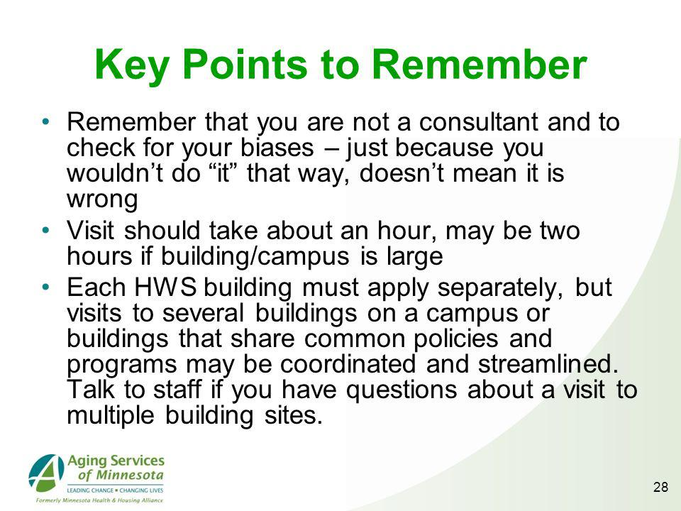 28 Key Points to Remember Remember that you are not a consultant and to check for your biases – just because you wouldnt do it that way, doesnt mean it is wrong Visit should take about an hour, may be two hours if building/campus is large Each HWS building must apply separately, but visits to several buildings on a campus or buildings that share common policies and programs may be coordinated and streamlined.
