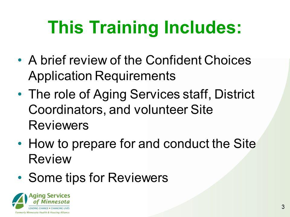 This Training Includes: A brief review of the Confident Choices Application Requirements The role of Aging Services staff, District Coordinators, and volunteer Site Reviewers How to prepare for and conduct the Site Review Some tips for Reviewers 3