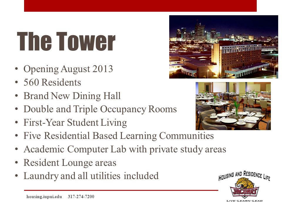 The Tower Opening August 2013 560 Residents Brand New Dining Hall Double and Triple Occupancy Rooms First-Year Student Living Five Residential Based Learning Communities Academic Computer Lab with private study areas Resident Lounge areas Laundry and all utilities included housing.iupui.edu 317-274-7200