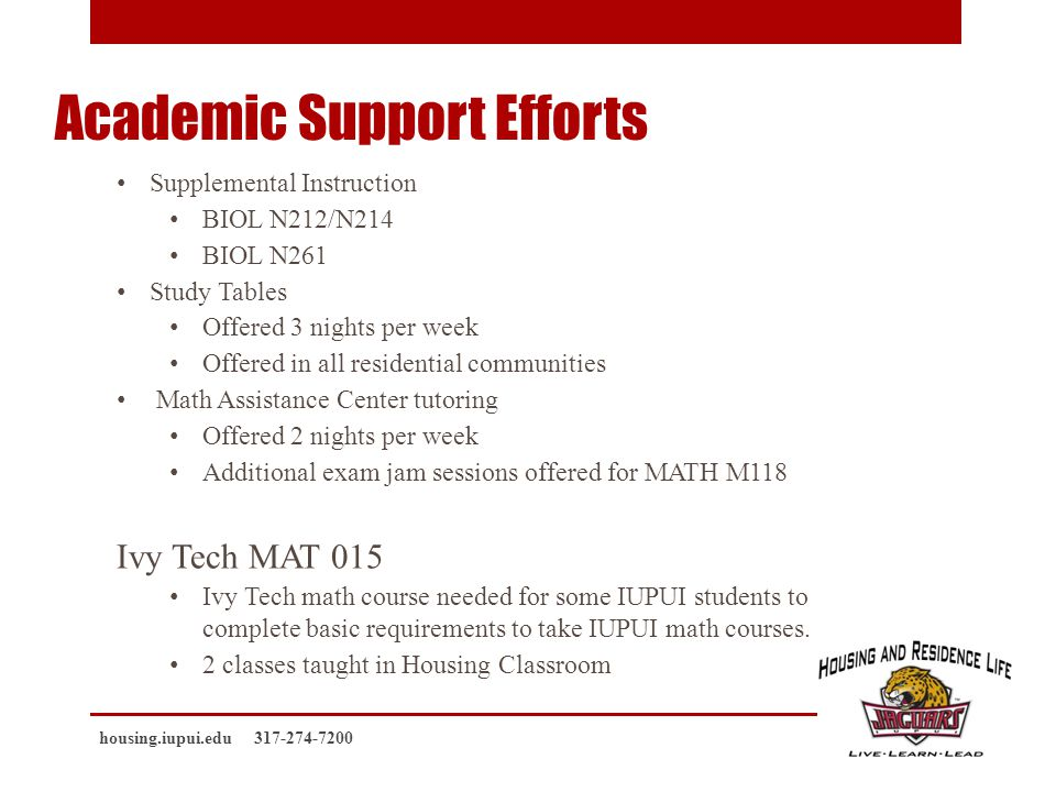 Academic Support Efforts Supplemental Instruction BIOL N212/N214 BIOL N261 Study Tables Offered 3 nights per week Offered in all residential communities Math Assistance Center tutoring Offered 2 nights per week Additional exam jam sessions offered for MATH M118 Ivy Tech MAT 015 Ivy Tech math course needed for some IUPUI students to complete basic requirements to take IUPUI math courses.