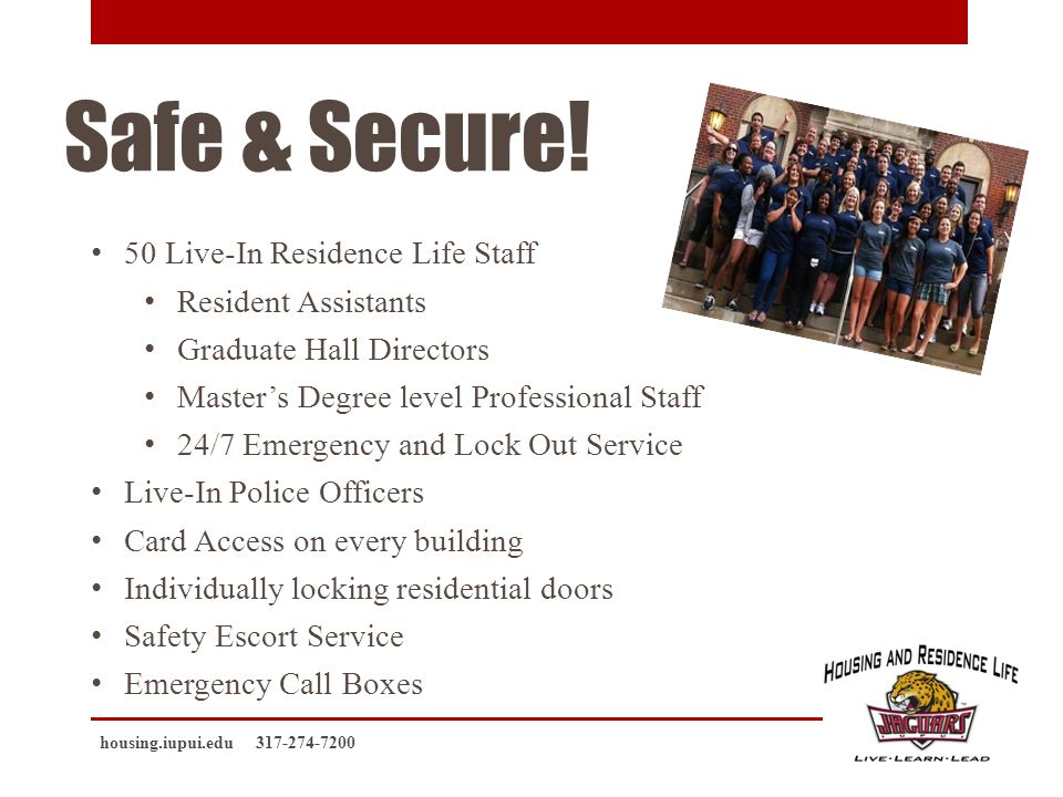 Safe & Secure! 50 Live-In Residence Life Staff Resident Assistants Graduate Hall Directors Masters Degree level Professional Staff 24/7 Emergency and