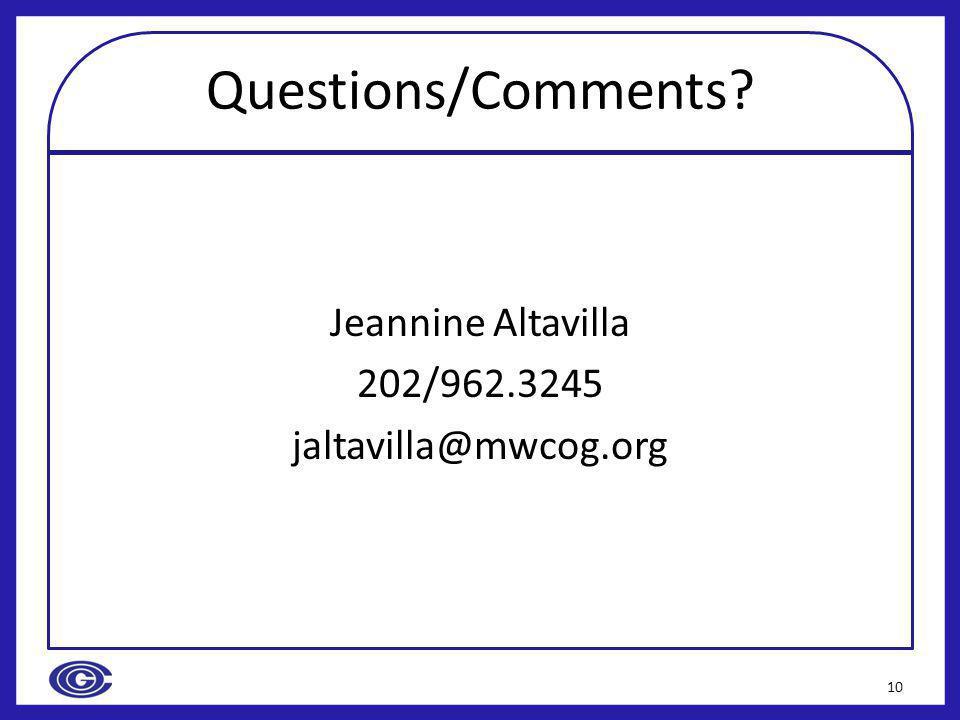 Questions/Comments Jeannine Altavilla 202/962.3245 jaltavilla@mwcog.org 10