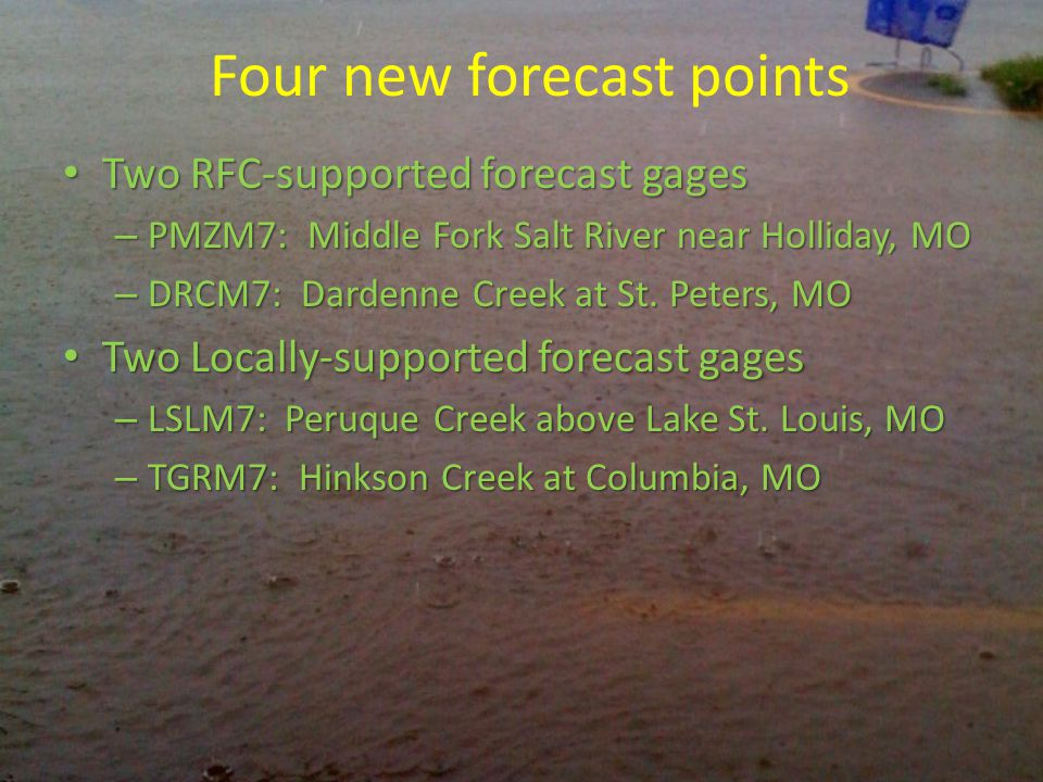 Four new forecast points Two RFC-supported forecast gages Two RFC-supported forecast gages – PMZM7: Middle Fork Salt River near Holliday, MO – DRCM7: Dardenne Creek at St.