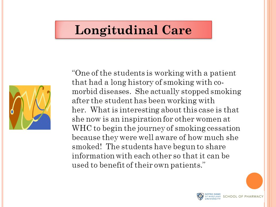 Longitudinal Care One of the students is working with a patient that had a long history of smoking with co- morbid diseases.